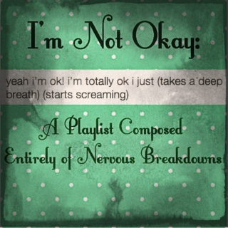 I'm Not Okay: A Playlist Composed Entirely of Nervous Breakdowns