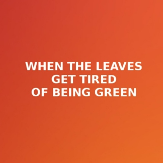 when the leaves get tired of being green