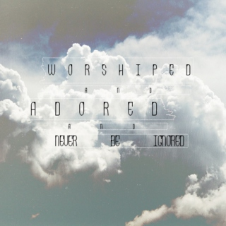 Worshiped and Adored and Never Be Ignored