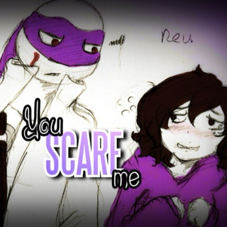 You scare me...