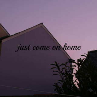 just come on home
