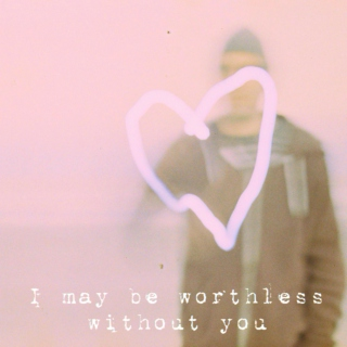 I may be worthless without you