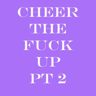 cheer the fuck up pt2