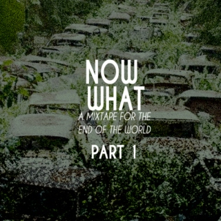 Now What Part 1: The End