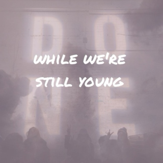 while we're still young ...