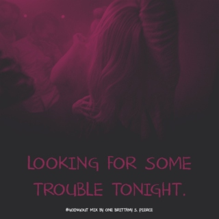 LOOKING FOR SOME TROUBLE TONIGHT.