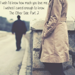 I wish I'd know how much you love me. I wished I cared enough to know. \\ The Other Side: Part 2