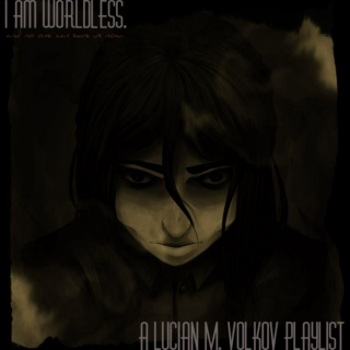 i am [ WORLDLESS. ]; lucian m. volkov playlist.
