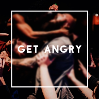 Get Angry -- Requested