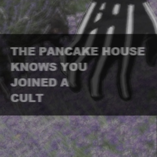 THE PANCAKE HOUSE KNOWS YOU JOINED A CULT