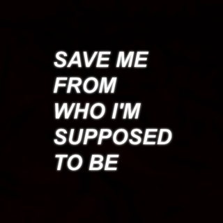 SAVE ME FROM WHO I'M SUPPOSED TO BE