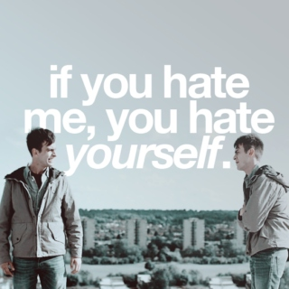 if you hate me, you hate yourself.