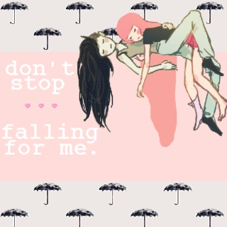 don't stop falling for me.