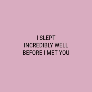 I slept incredibly well before I met You.