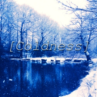 [Coldness]