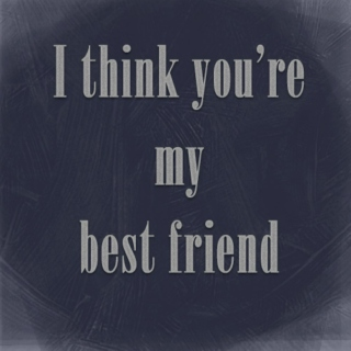 I think you're my best friend