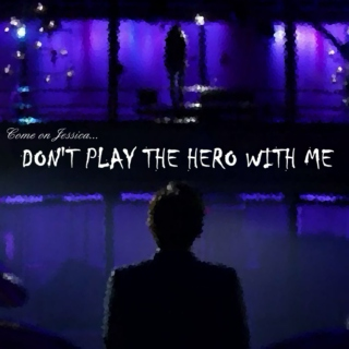 Don't play the hero with me