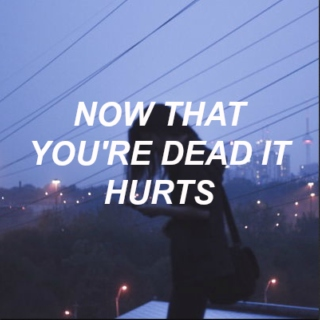 now that you're dead it hurts