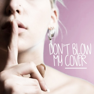 don't blow my cover
