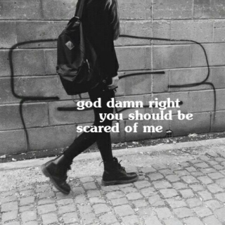 god damn right you should be scared of me