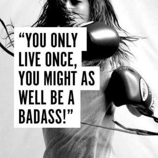 You Only Live Once, You Might As Well Be A Badass