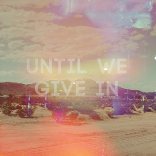 UNTIL WE GIVE IN