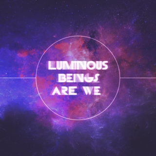 luminous beings are we [part 1]