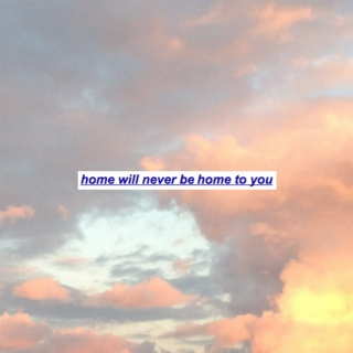 home will never be home to you