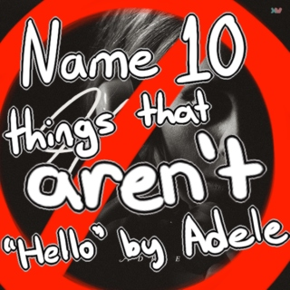Name Ten Things That Aren't Hello By Adele
