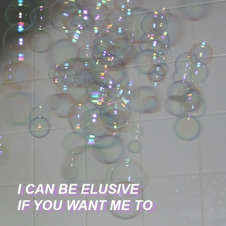 i can be elusive if you want me to
