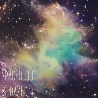 spaced out & dazed.