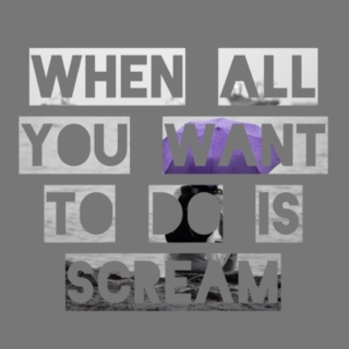 When All You Want To Do Is Scream