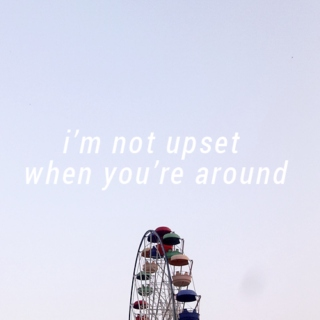 i'm not upset when you're around