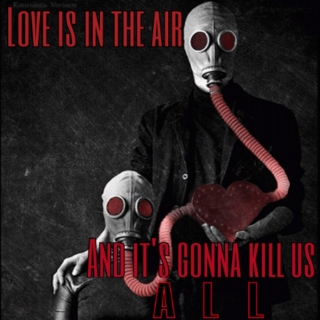 Love is in the air and its gonna kill us all