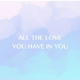 All The Love You Have In You