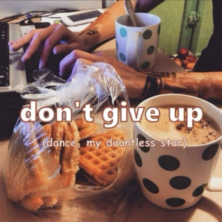 don't give up (dance, my dauntless star)