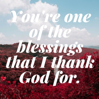 You're one of the blessings I thank God for.
