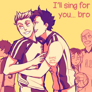 I'll sing for you... bro