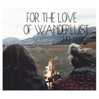 for the love of wanderlust (and you).