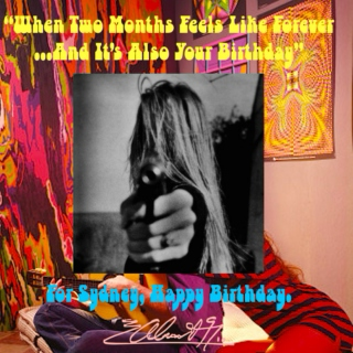 """""""When Two Months Feel Like Forever... And It's Also Your Birthday"""""""
