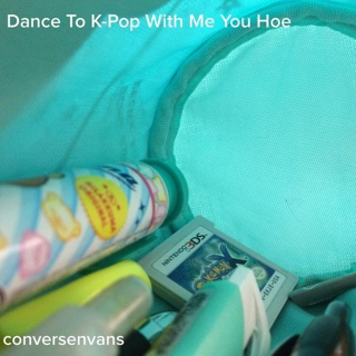 Dance To K-Pop With Me You Hoe
