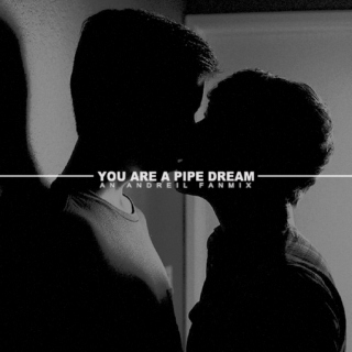 YOU ARE A PIPE DREAM