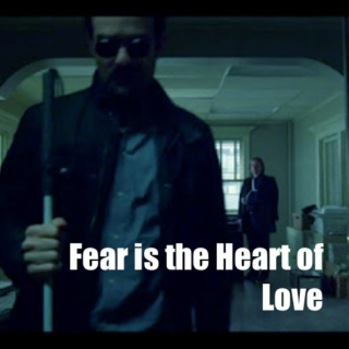 V. Fear is the Heart of Love