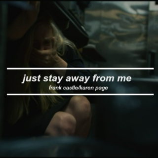 | just stay away from me |