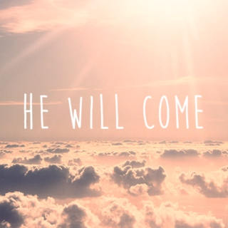 He will come