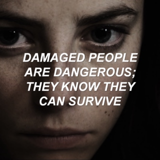 damaged people are dangerous; they know they can survive.