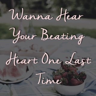 Wanna Hear Your Beating Heart One Last Time