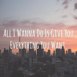 All I wanna do is give you everything you want, and I do whatever to get it.