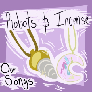 Robots & Incense (Our Songs)