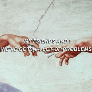 my friends and i, we've got in a lot of problems